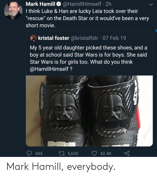"Movie: @HamillHimself · 2h  I think Luke & Han are lucky Leia took over their  ""rescue"" on the Death Star or it would've been a very  Mark Hamill  short movie.  kristal foster @kristalfstr · 07 Feb 19  My 5 year old daughter picked these shoes, and a  boy at school said Star Wars is for boys. She said  Star Wars is for girls too. What do you think  @HamillHimself ?  27 5,650  42.4K  444 Mark Hamill, everybody."
