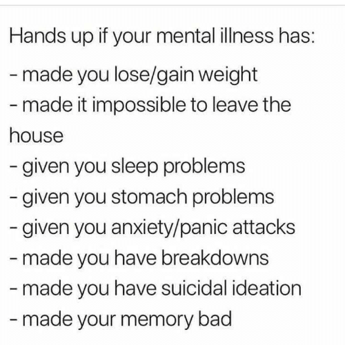 You Sleep: Hands up if your mental illness has:  -made you lose/gain weight  - made it impossible to leave the  house  -given you sleep problems  given you stomach problems  given you anxiety/panic attacks  - made you have breakdowns  -made you have suicidal ideation  -made your memory bad