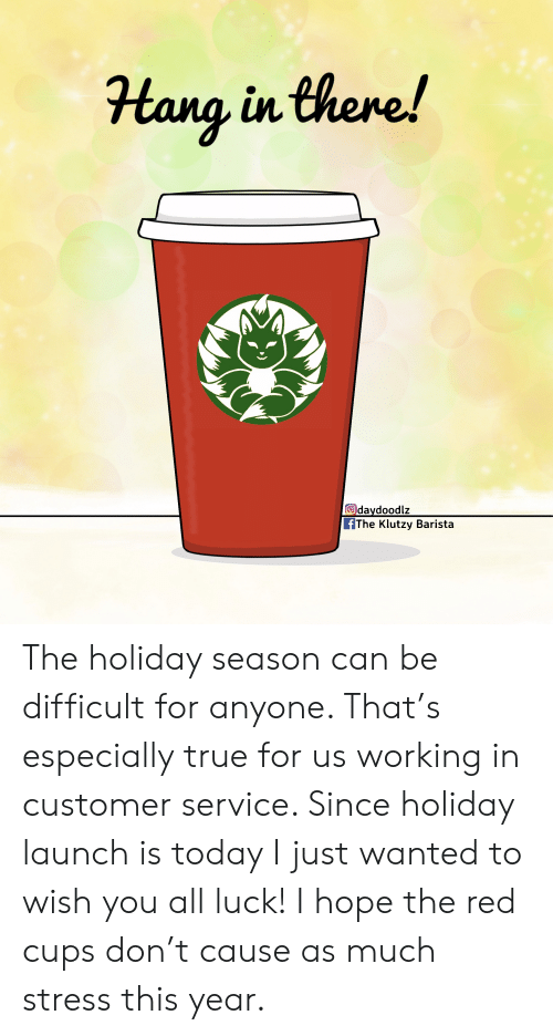 True, Today, and Barista: Hang in there!  Odaydoodlz  fThe Klutzy Barista The holiday season can be difficult for anyone. That's especially true for us working in customer service. Since holiday launch is today I just wanted to wish you all luck! I hope the red cups don't cause as much stress this year.
