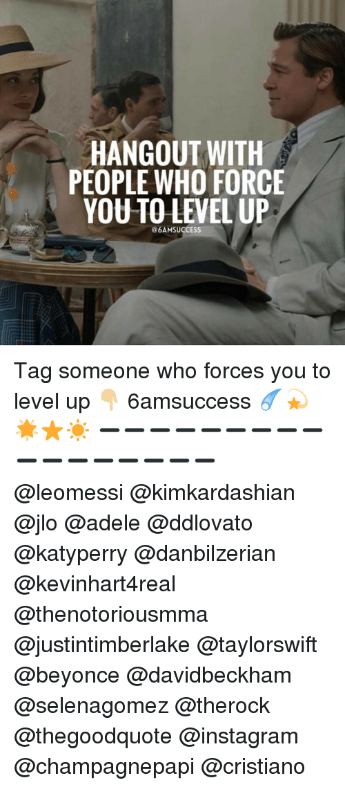 adell: HANGOUT WITH  PEOPLE WHO FORCE  YOU TO LEVEL UP  @6AMSUCCESS Tag someone who forces you to level up 👇🏼 6amsuccess ☄💫🌟⭐️☀️ ➖➖➖➖➖➖➖➖➖➖➖➖➖➖➖➖➖ @leomessi @kimkardashian @jlo @adele @ddlovato @katyperry @danbilzerian @kevinhart4real @thenotoriousmma @justintimberlake @taylorswift @beyonce @davidbeckham @selenagomez @therock @thegoodquote @instagram @champagnepapi @cristiano