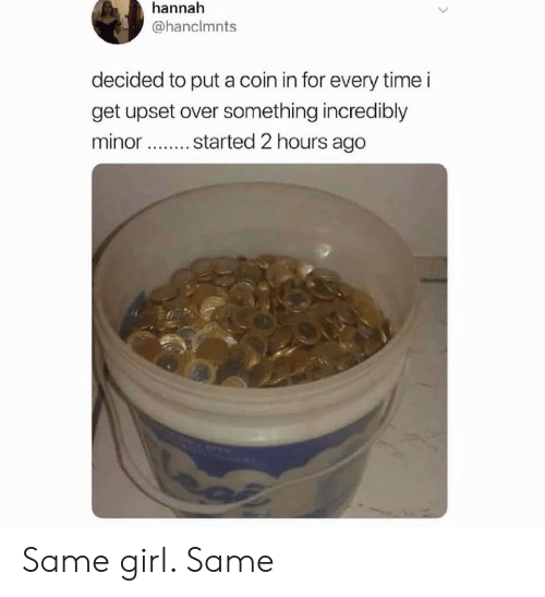 Girl, Time, and Hannah: hannah  @hanclmnts  decided to put a coin in for every time i  get upset over something incredibly  minor started 2 hours ago Same girl. Same
