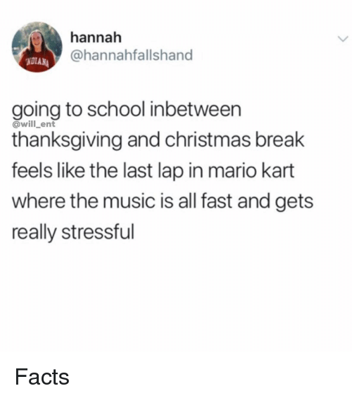 Christmas, Facts, and Mario Kart: hannah  @hannahfallshand  NOTAN  going to school inbetween  thanksgiving and christmas break  feels like the last lap in mario kart  where the music is all fast and gets  really stressful  @will_ent Facts