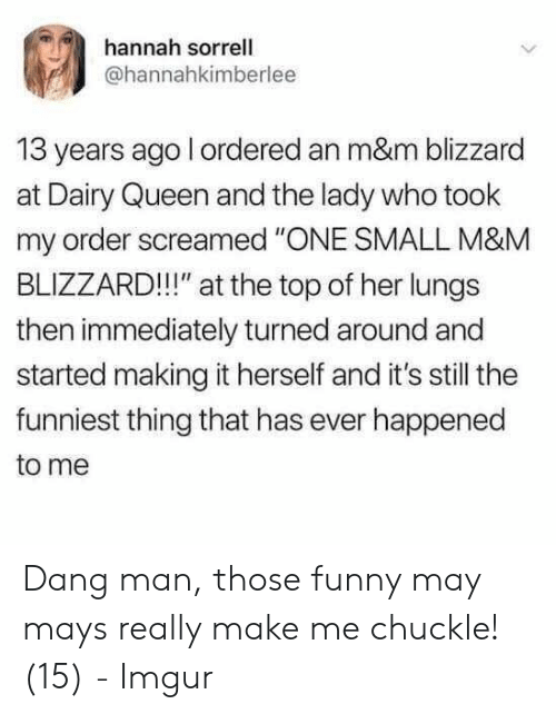 """Funny, Queen, and Blizzard: hannah sorrell  @hannahkimberlee  13 years ago l ordered an m&m blizzard  at Dairy Queen and the lady who took  my order screamed """"ONE SMALL M&M  BLIZZARD!!!"""" at the top of her lungs  then immediately turned around and  started making it herself and it's still the  funniest thing that has ever happened  to me Dang man, those funny may mays really make me chuckle! (15) - Imgur"""