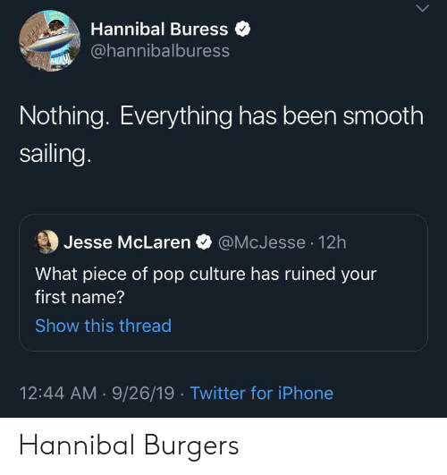 Iphone, Pop, and Smooth: Hannibal Buress  @hannibalburess  MIAM  Nothing. Everything has been smooth  sailing.  @McJesse 12h  Jesse McLaren  What piece of pop culture has ruined your  first name?  Show this thread  12:44 AM 9/26/19 Twitter for iPhone Hannibal Burgers