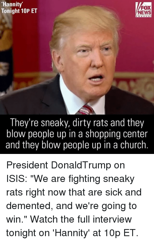 """Sneakiness: 'Hannity'  FOX  Tonight 10P ET  NEWS  They're sneaky, dirty rats and they  blow people up in a shopping center  and they blow people up in a church President DonaldTrump on ISIS: """"We are fighting sneaky rats right now that are sick and demented, and we're going to win."""" Watch the full interview tonight on 'Hannity' at 10p ET."""