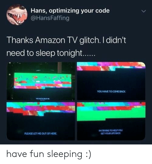 Amazon, Life, and Help: Hans, optimizing your code  @HansFaffing  Thanks Amazon TV glitch. I didn't  need to sleep tonight...  YOU HAVE TO COME BACK  YE TA STs  M TRVING TO HELP YOU  GET VOUR LIFE BACK  PLEASE LETME OUT OF HERE have fun sleeping :)