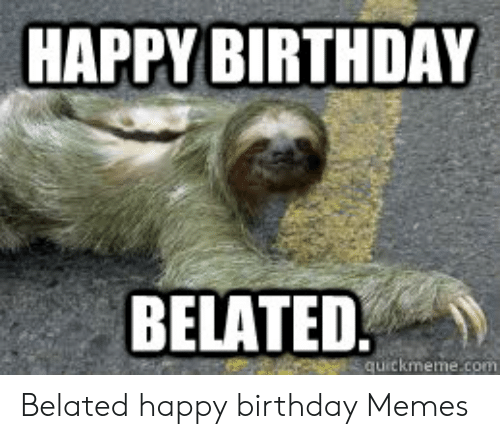 25 Best Memes About Belated Happy Birthday Memes Belated Happy Birthday Memes