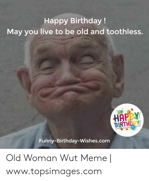 Happy Birthday! May You Live to Be Old and Toothless HAPPY
