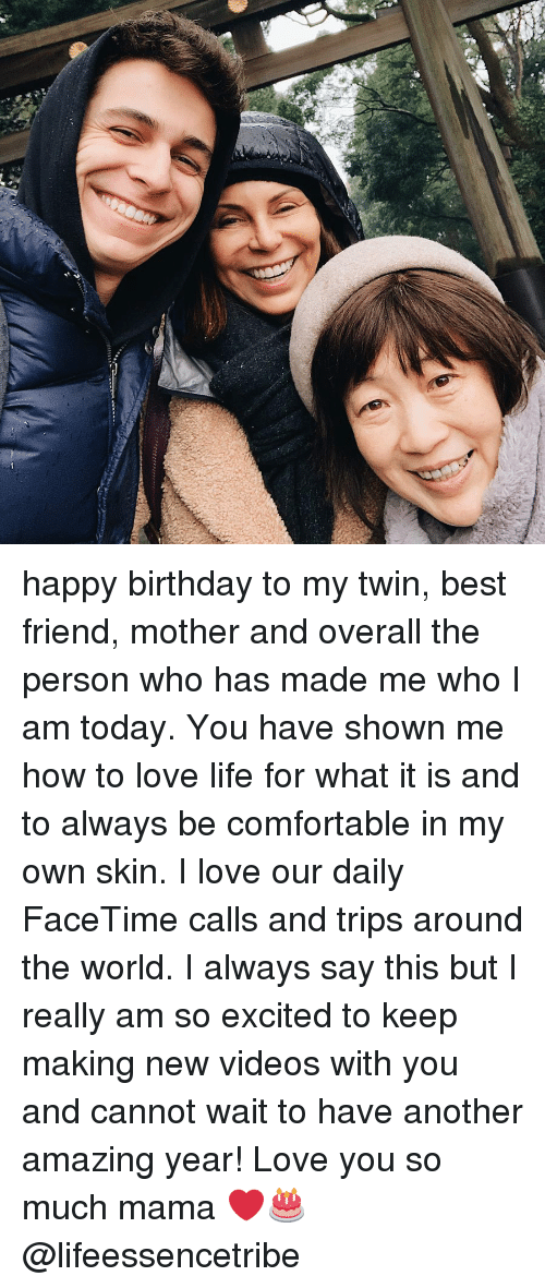Best Friend, Birthday, and Comfortable: happy birthday to my twin, best friend, mother and overall the person who has made me who I am today. You have shown me how to love life for what it is and to always be comfortable in my own skin. I love our daily FaceTime calls and trips around the world. I always say this but I really am so excited to keep making new videos with you and cannot wait to have another amazing year! Love you so much mama ❤️🎂 @lifeessencetribe