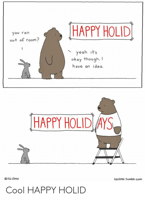 Yeah, Cool, and Happy: HAPPY HOLID  You ran  out of room?  yeah. it's  okay though,  have an idea.  HAPPY HOLID AYS  liz climo  lizclimo. tumbir.com Cool HAPPY HOLID