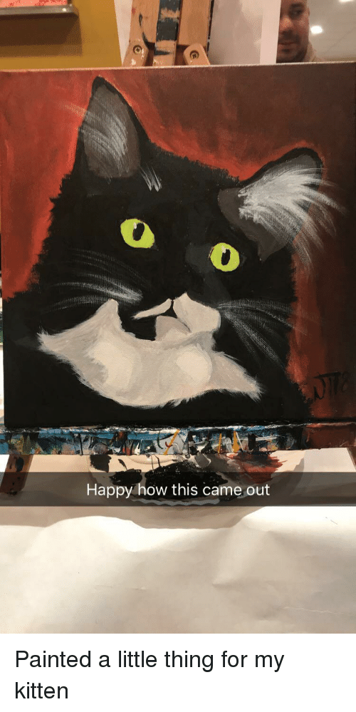 Happy, How, and Kitten: Happy how this came out