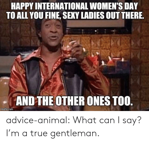 Advice, Sexy, and True: HAPPY INTERNATIONAL WOMEN'S DAY  TO ALL YOU FINE, SEXY LADIES OUT THERE  AND THE OTHER ONES TOO  imgiip.com advice-animal:  What can I say? I'm a true gentleman.