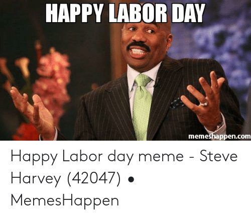 Happy Labor Day Memeshappencom Happy Labor Day Meme Steve Harvey
