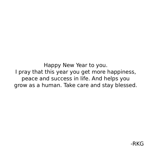 Blessed, Life, and New Year's: Happy New Year to you.  I pray that this year you get more happiness,  peace and success in life. And helps you  grow as a human. Take care and stay blessed.  -RKG