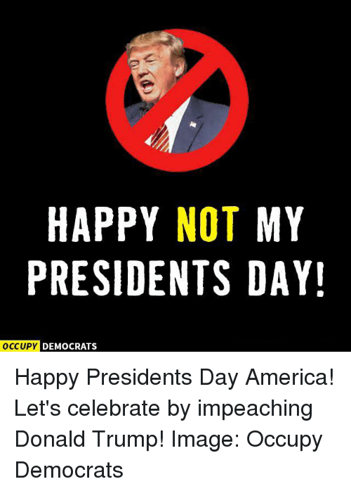 Not My President: HAPPY NOT MY  PRESIDENTS DAY!  OCCUPY DEMOCRATS Happy Presidents Day America! Let's celebrate by impeaching Donald Trump!  Image: Occupy Democrats