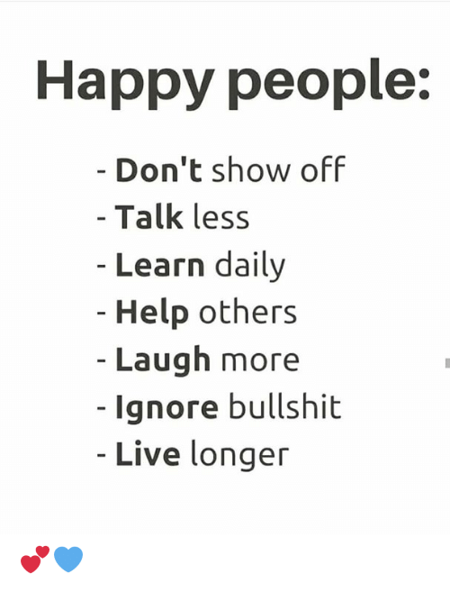 Memes, Happy, and Help: Happy people:  - Don't show off  - Talk less  - Learn daily  - Help others  - Laugh more  -Ignore bullshit  - Live longer 💕💙