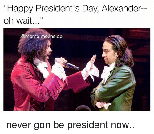 "President Now: ""Happy President's Day, Alexander  oh wait...""  meme me inside never gon be president now..."