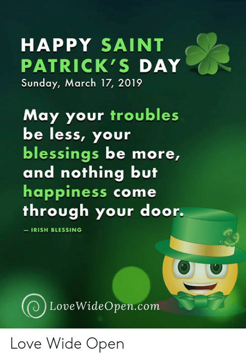 Irish, Love, and Memes: HAPPY SAINT  PATRICK'S DAY  Sunday, March 17, 2019  May your troubles  be less, your  blessings be more,  and nothing but  happiness come  through your door.  IRISH BLESSING  LoveWideOpen.com Love Wide Open