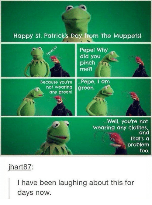 Clothes, The Muppets, and Happy: Happy St. Patrick's Day from The Muppets!  Pepe! Why  did you  pinch*  pinch  me?!  Because you'rePepe, I am  not wearing green.  any green!  ..Well, you're not  wearing any clothes,  and  that's a  problem  too.  jhart87:  have been laughing about this for  days now.