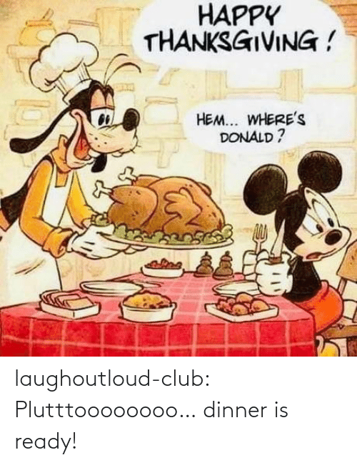 donald: HAPPY  THANKSGIVING !  HEM... WHERE's  DONALD ? laughoutloud-club:  Plutttoooooooo… dinner is ready!