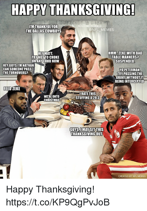 Bad, Christmas, and Dallas Cowboys: HAPPY THANKSGIVING  THE DALLAS COWBOYS  @NFL MEMES  HMM..ZEKE  WITH BAD  HEY MATT,  TRY NOT TO CHOKE  ON ANY FOOD NOWW  TABLE MANNERS?  SUSPENDED  HEY GUYS LM NATHAN  CAN SOMEONE PASS  THETURNOVERS?  YO PETERMAN  TRY PASSING THE  GRAVY WITHOUT IT  BEING INTERCEPTED  FEED ZEKE  WERE ONTO  CHRISTMAS  IRATE THIS  STUFFINGA28:3  GUYS,I MAY SIT THIS  THANKSGIVING OUT  SURR  CREATED BY NFL MEMES Happy Thanksgiving! https://t.co/KP9QgPvJoB