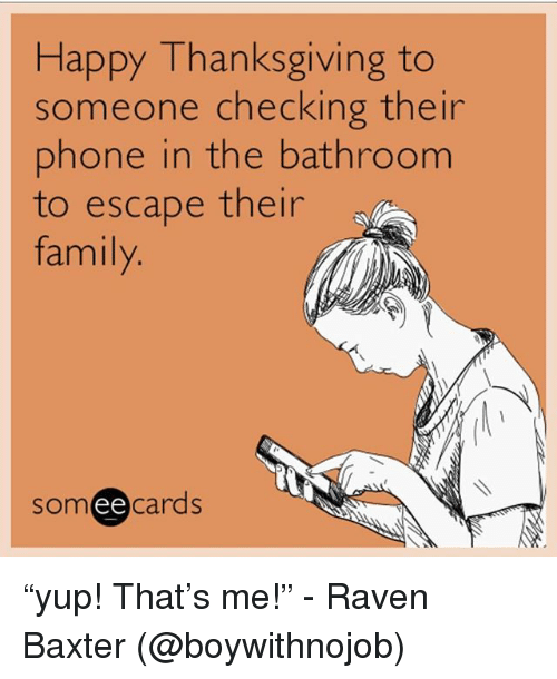 "Family, Phone, and Thanksgiving: Happy Thanksgiving to  someone checking their  phone in the bathroom  to escape their  family  someecards ""yup! That's me!"" - Raven Baxter (@boywithnojob)"