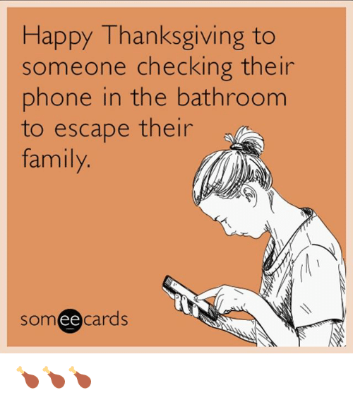 Family, Funny, and Phone: Happy Thanksgiving to  someone checking their  phone in the bathroom  to escape their  family  somee cards 🍗🍗🍗