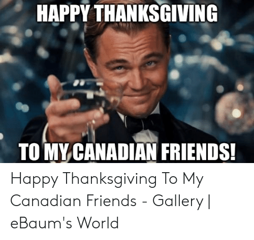 Friends, Thanksgiving, and Happy: HAPPY THANKSGIVING  TOMY CANADIAN FRIENDS Happy Thanksgiving To My Canadian Friends - Gallery | eBaum's World