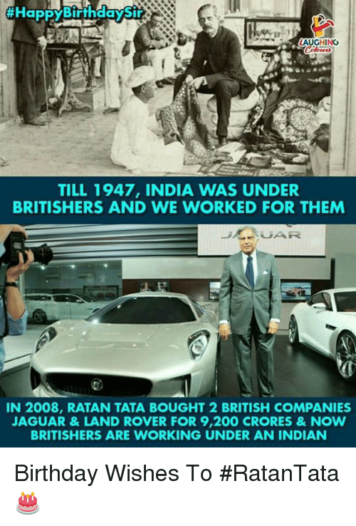 birthday wishes:  #HappyBiffh  LAUGHING  TILL 1947, INDIA WAS UNDER  BRITISHERS AND WE WORKED FOR THEM  IN 2008, RATAN TATA BOUGHT 2 BRITISH COMPANIES  AGUAR&LAND ROVER FOR 9,200 CRORES&NOW  BRITISHERS ARE WORKING UNDER AN INDIAN Birthday Wishes To #RatanTata 🎂