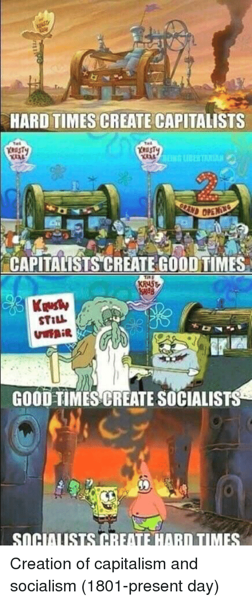 Capitalism, Good, and Socialism: HARD TIMES CREATE CAPITALISTS  CAPITALISTS CREATE GOOD TIMES  Kelly  GOOD-TIMES CREATE SOCIALISTS  SOGIAUSTS CREATE HARD TIMES Creation of capitalism and socialism (1801-present day)