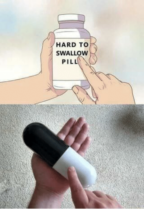 Swallow,  Hard, and  Pill: HARD TO  SWALLOW  PILL