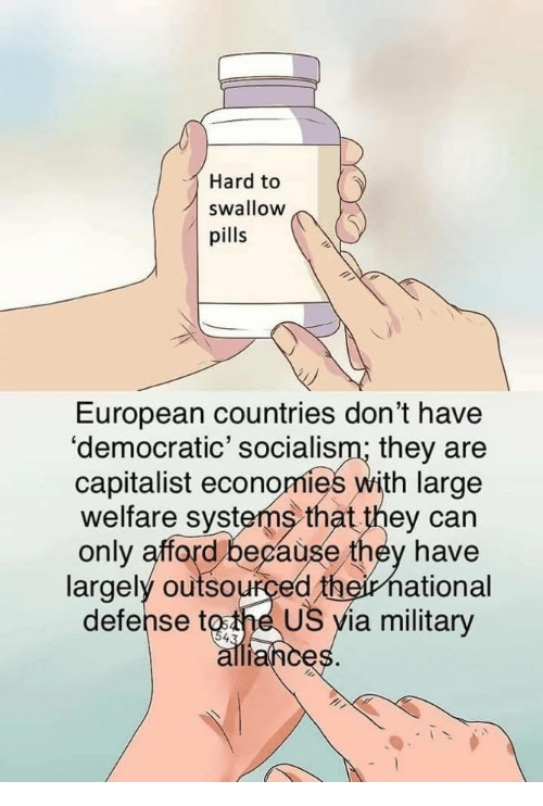 Socialism, Military, and Capitalist: Hard to  swallow  pills  European countries don't have  'democratic' socialism; they are  capitalist economies with large  welfare systems that they can  only afford because they have  largely outsourced theirnational  defense tothe US yia military  ance