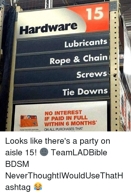 paid in full: Hardware  Lubricants  Rope & Chain  i.  Screws  Tie Downs  NO INTEREST  IF PAID IN FULL  WITHIN 6 MONTHS  ONALL PURCHASES THAT Looks like there's a party on aisle 15! 🌚 TeamLADBible BDSM NeverThoughtIWouldUseThatHashtag 😂