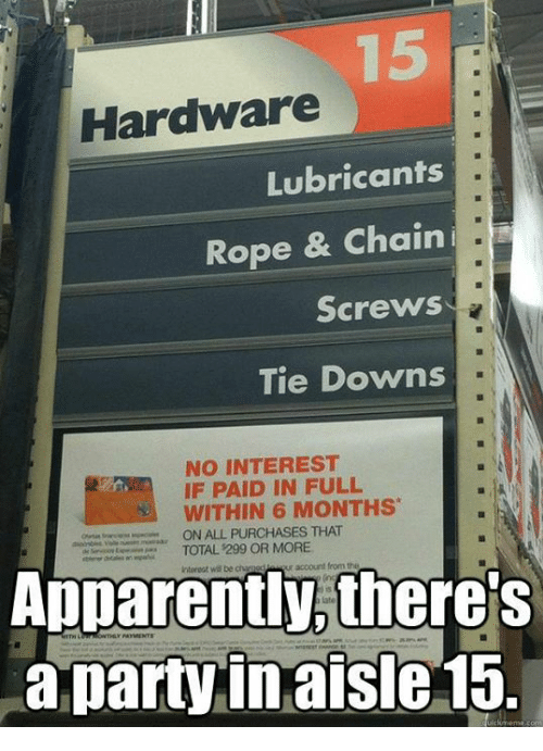 paid in full: Hardware  Lubricants  Rope & Chain  i T  Screws  Tie Downs  NO INTEREST  IF PAID IN FULL  WITHIN 6 MONTHS  ON ALL PURCHASES THAT  TOTAL 299 OR MORE  Apparently, there's  a party in aisle 15.