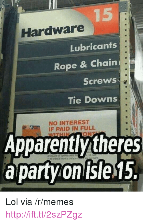 """paid in full: Hardware  Lubricants  Rope & Chain  Screws  Tie Downs  NO INTEREST  IF PAID IN FULL  Apparently theres  a party on isle 15. <p>Lol via /r/memes <a href=""""http://ift.tt/2szPZgz"""">http://ift.tt/2szPZgz</a></p>"""