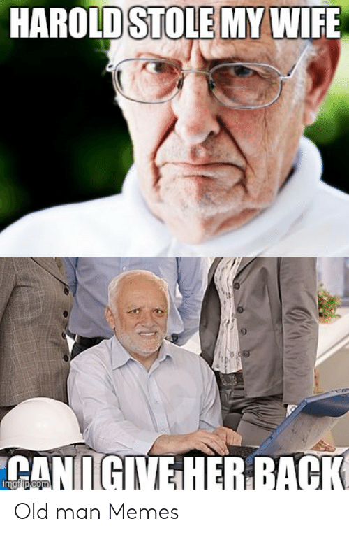 Harold Stole My Wife Canigive Her Back Imgfipcom Old Man Memes Meme On Loveforquotes Com