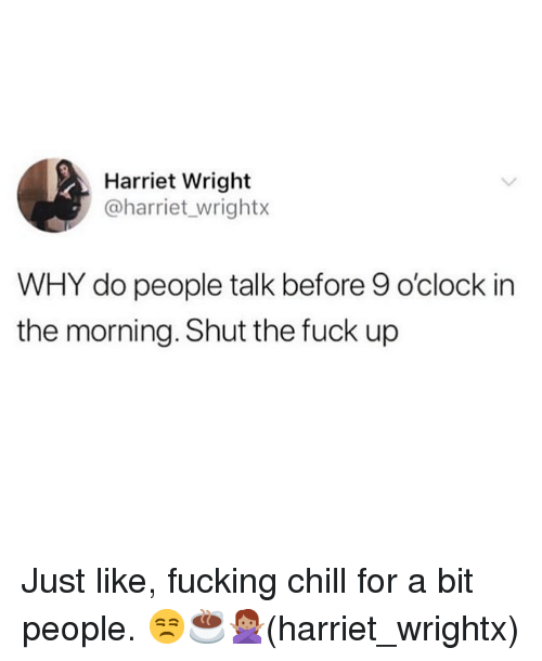 Chill, Fucking, and Memes: Harriet Wright  @harriet_wrightx  WHY do people talk before 9 o'clock in  the morning. Shut the fuck up Just like, fucking chill for a bit people. 😒☕️🙅🏽‍♀️(harriet_wrightx)