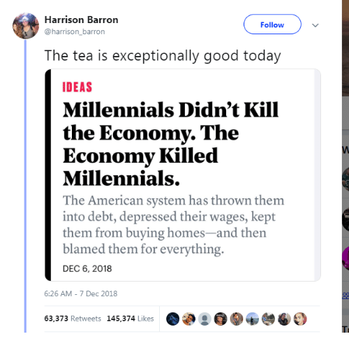 exceptionally: Harrison Barron  Followv  harrison_barron  The tea is exceptionally good today  DEAS  Millennials Didn't Kill  the Economy. The  Economy Killed  Millennials.  The American system has thrown them  into debt, depressed their wages, kept  them from buying homes-and then  blamed them for everything.  DEC 6, 2018  6:26 AM-7 Dec 2018  63,373 Retweets 145,374 Likes