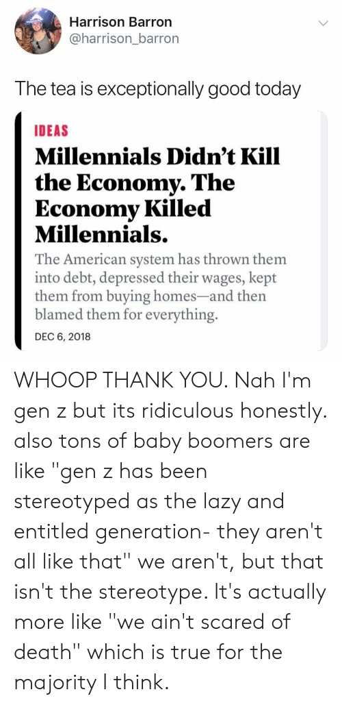 """exceptionally: Harrison Barron  @harrison_barror  The tea is exceptionally good today  IDEAS  Millennials Didn't Kill  the Economy. The  Economy Killed  Millennials.  The American system has thrown them  into debt, depressed their wages, kept  them from buying homes-and th  blamed them for everything.  DEC 6, 2018 WHOOP THANK YOU. Nah I'm gen z but its ridiculous honestly. also tons of baby boomers are like """"gen z has been stereotyped as the lazy and entitled generation- they aren't all like that"""" we aren't, but that isn't the stereotype. It's actually more like """"we ain't scared of death"""" which is true for the majority I think."""
