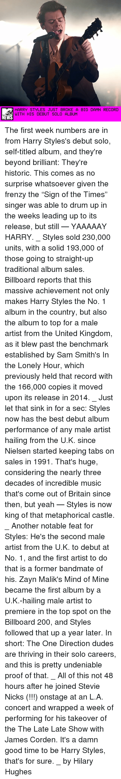 """drumming: HARRY STYLES JUST BROKE A BIG DAMN RECORD  WITH HIS DEBUT SOLO ALBUM  NEWS The first week numbers are in from Harry Styles's debut solo, self-titled album, and they're beyond brilliant: They're historic. This comes as no surprise whatsoever given the frenzy the """"Sign of the Times"""" singer was able to drum up in the weeks leading up to its release, but still — YAAAAAY HARRY. _ Styles sold 230,000 units, with a solid 193,000 of those going to straight-up traditional album sales. Billboard reports that this massive achievement not only makes Harry Styles the No. 1 album in the country, but also the album to top for a male artist from the United Kingdom, as it blew past the benchmark established by Sam Smith's In the Lonely Hour, which previously held that record with the 166,000 copies it moved upon its release in 2014. _ Just let that sink in for a sec: Styles now has the best debut album performance of any male artist hailing from the U.K. since Nielsen started keeping tabs on sales in 1991. That's huge, considering the nearly three decades of incredible music that's come out of Britain since then, but yeah — Styles is now king of that metaphorical castle. _ Another notable feat for Styles: He's the second male artist from the U.K. to debut at No. 1, and the first artist to do that is a former bandmate of his. Zayn Malik's Mind of Mine became the first album by a U.K.-hailing male artist to premiere in the top spot on the Billboard 200, and Styles followed that up a year later. In short: The One Direction dudes are thriving in their solo careers, and this is pretty undeniable proof of that. _ All of this not 48 hours after he joined Stevie Nicks (!!!) onstage at an L.A. concert and wrapped a week of performing for his takeover of the The Late Late Show with James Corden. It's a damn good time to be Harry Styles, that's for sure. _ by Hilary Hughes"""