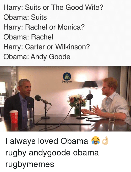 Memes Instagram: Harry: Suits or The Good Wife?  Obama: Suits  Harry: Rachel or Monica?  Obama: Rachel  Harry: Carter or Wilkinson?  Obama: Andy Goode  RUGBY  MEMES  Instagram I always loved Obama 😂👌🏼 rugby andygoode obama rugbymemes