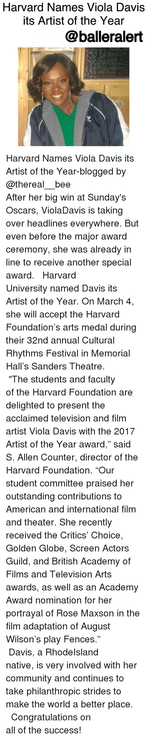 """guild: Harvard Names Viola Davis  Its Artist of the Year  balleralert Harvard Names Viola Davis its Artist of the Year-blogged by @thereal__bee ⠀⠀⠀⠀⠀⠀⠀⠀⠀ ⠀⠀⠀⠀⠀⠀⠀⠀⠀ After her big win at Sunday's Oscars, ViolaDavis is taking over headlines everywhere. But even before the major award ceremony, she was already in line to receive another special award. ⠀⠀⠀⠀⠀⠀⠀⠀⠀ ⠀⠀⠀⠀⠀⠀⠀⠀⠀ Harvard University named Davis its Artist of the Year. On March 4, she will accept the Harvard Foundation's arts medal during their 32nd annual Cultural Rhythms Festival in Memorial Hall's Sanders Theatre. ⠀⠀⠀⠀⠀⠀⠀⠀⠀ ⠀⠀⠀⠀⠀⠀⠀⠀⠀ """"The students and faculty of the Harvard Foundation are delighted to present the acclaimed television and film artist Viola Davis with the 2017 Artist of the Year award,"""" said S. Allen Counter, director of the Harvard Foundation. """"Our student committee praised her outstanding contributions to American and international film and theater. She recently received the Critics' Choice, Golden Globe, Screen Actors Guild, and British Academy of Films and Television Arts awards, as well as an Academy Award nomination for her portrayal of Rose Maxson in the film adaptation of August Wilson's play Fences."""" ⠀⠀⠀⠀⠀⠀⠀⠀⠀ ⠀⠀⠀⠀⠀⠀⠀⠀⠀ Davis, a RhodeIsland native, is very involved with her community and continues to take philanthropic strides to make the world a better place. ⠀⠀⠀⠀⠀⠀⠀⠀⠀ ⠀⠀⠀⠀⠀⠀⠀⠀⠀ Congratulations on all of the success!"""