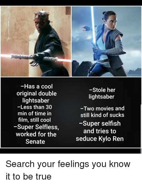 seduce: -Has a cool  original double  lightsaber  -Less than 30  min of time in  film, still cool  -Super Selfless,  worked for the  Senate  -Stole her  lightsaber  -Two movies and  still kind of sucks  -Super selfish  and tries to  seduce Kylo Ren Search your feelings you know it to be true