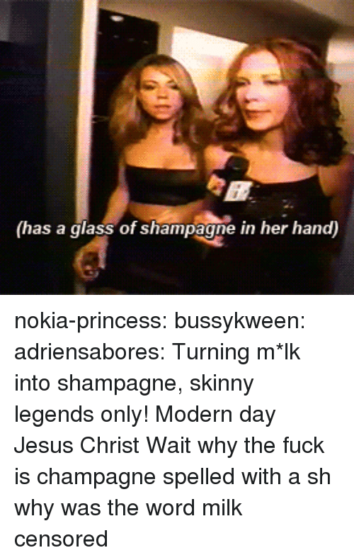 mlk: (has a glass of shampagne in her hand) nokia-princess: bussykween:   adriensabores: Turning m*lk into shampagne, skinny legends only!  Modern day Jesus Christ    Wait why the fuck is champagne spelled with a sh  why was the word milk censored