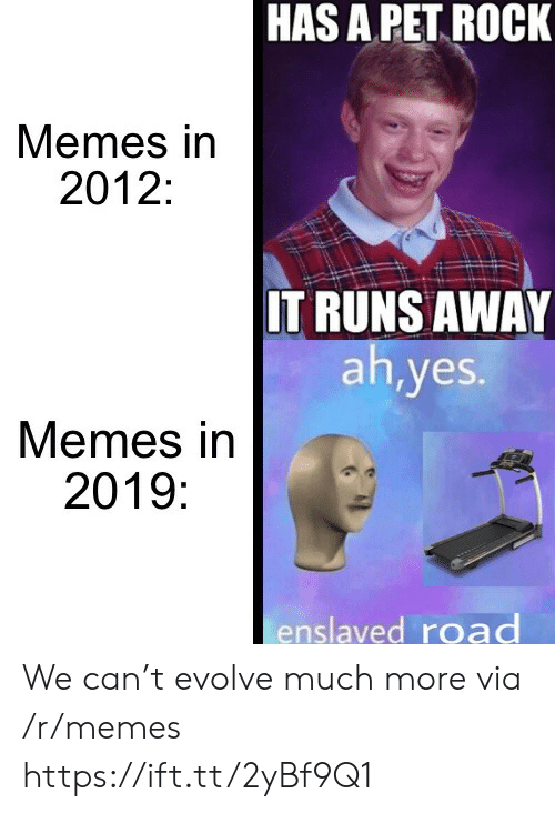 Evolve: HAS A PET ROCK  Memes in  2012:  IT RUNS AWAY  ah,yes.  Memes in  2019:  enslaved road We can't evolve much more via /r/memes https://ift.tt/2yBf9Q1