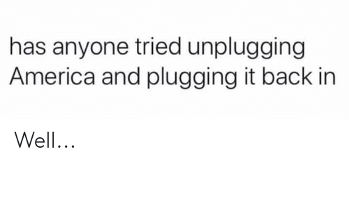 America, Back, and Well: has anyone tried unplugging  America and plugging it back in Well...