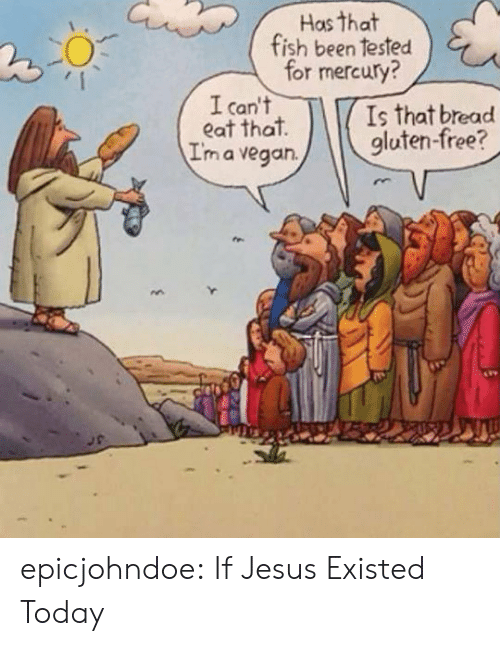 Jesus, Tumblr, and Vegan: Has that  fish been tested  for mercury?  I can't  eat that  I'm a vegan.  Is that bread  gluten-free? epicjohndoe:  If Jesus Existed Today