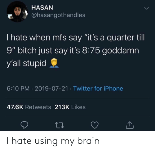 "Bitch, Iphone, and Twitter: HASAN  @hasangothandles  I hate when mfs say ""it's a quarter till  9"" bitch just say it's 8:75 goddamn  y'all stupid  6:10 PM 2019-07-21 Twitter for iPhone  47.6K Retweets 213K Likes I hate using my brain"