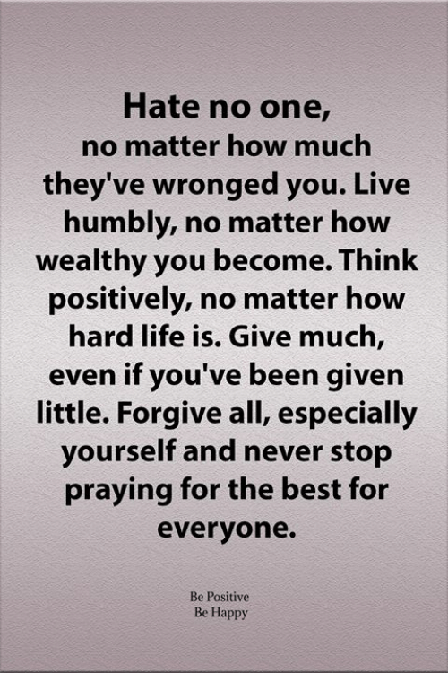 Life, Memes, and Best: Hate no one,  no matter how much  they've wronged you. Live  humbly, no matter how  wealthy you become. Think  positively, no matter how  hard life is. Give much,  even if you've been given  little. Forgive all, especially  yourself and never stop  praying for the best for  everyone.  Be Positive  Be Happy