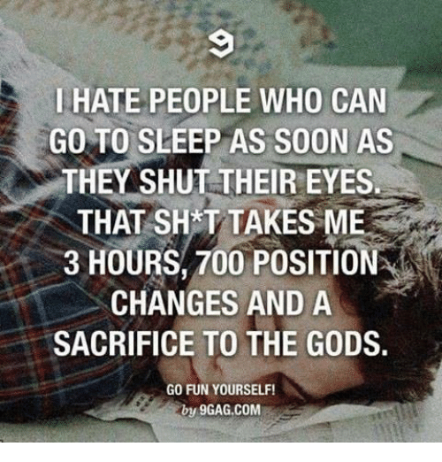 Shatted: HATE PEOPLE WHO CAN  GO TO SLEEP AS SOON AS  THEY SHUT THEIR EYES  THAT SHAT TAKES ME  3 HOURS, 700 POSITION  A  CHANGES AND A  SACRIFICE TO THE GODS.  GO FUN YOURSELF!  by 9GAG, COM